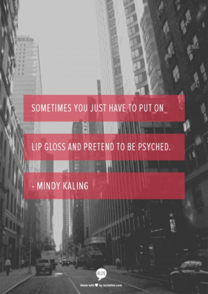 ... have to put on lip gloss and pretend to be psyched. - Mindy Kaling