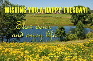 Wishing You a Happy Tuesday – Slow down and enjoy life