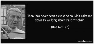 There has never been a cat Who couldn't calm me down By walking slowly ...