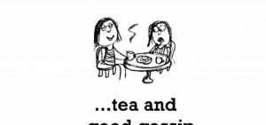 Happiness is tea and good gossip
