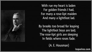 With rue my heart is laden For golden friends I had, For many a rose ...