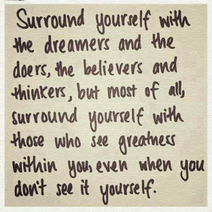 Surround yourself with the dreamers and the doers, the believers and ...