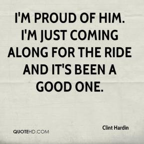 Clint Hardin - I'm proud of him. I'm just coming along for the ride ...