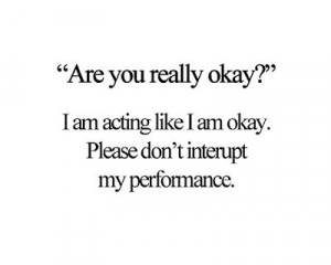 acting like I'm okay. Please don't interrupt my performance.