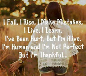 ... , But i am alive.I am human and i am not perfect but i am thankful