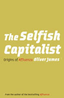 The Selfish Capitalist: The Origins of Affluenza by Oliver James