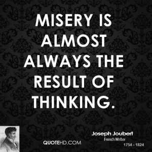 Misery is almost always the result of thinking.
