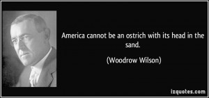 ... cannot be an ostrich with its head in the sand. - Woodrow Wilson