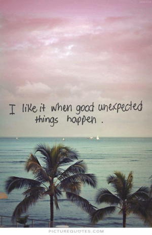 Unexpected Feelings Quotes Like it when good unexpected things happen ...