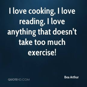 Bea Arthur - I love cooking, I love reading, I love anything that ...