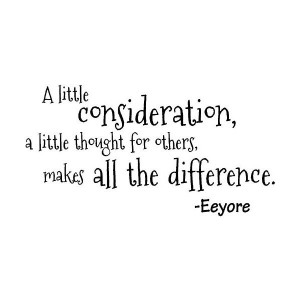 little consideration, a little thought for others, makes all the ...
