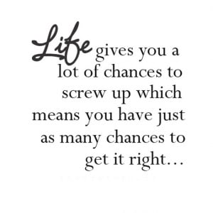 Life gives you a lot of chance to screw