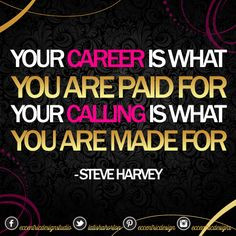 ... paid for, your calling is what you are made for! - Steve Harvey More