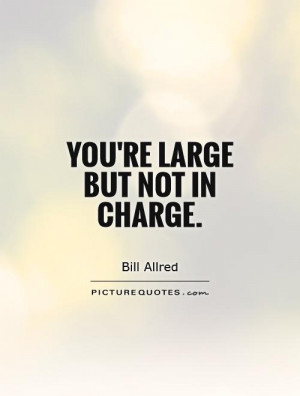 You're large but not in charge Picture Quote #1
