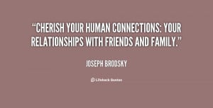 ... your human connections: your relationships with friends and family