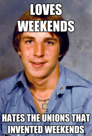 weekends hates the unions that invented weekends Old Economy Steven ...
