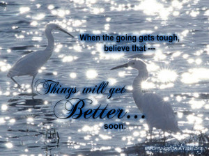 When the going gets tough, believe that ---
