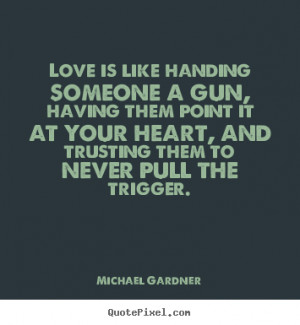 ... quote about love - Love is like handing someone a gun, having