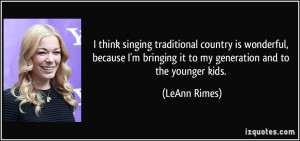 think singing traditional country is wonderful, because I'm bringing ...