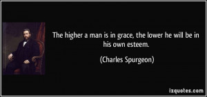 ... in grace, the lower he will be in his own esteem. - Charles Spurgeon