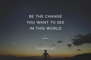 "Be the change you want to see in this world."" ~ Gandhi"