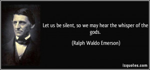... silent, so we may hear the whisper of the gods. - Ralph Waldo Emerson