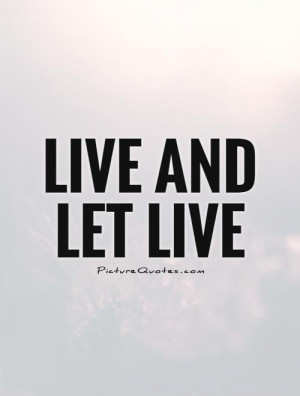 Live and let live Picture Quote #1