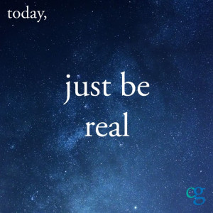 Today, just be real.