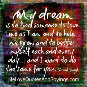 My dream is to find someone to love me as I am and to help me grow and ...