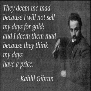 me mad because I will not sell my days for gold; and I deem them mad ...