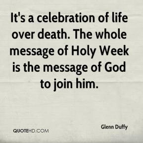 Glenn Duffy - It's a celebration of life over death. The whole message ...