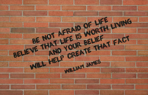 Be not afraid of life. Believe that life is worth living, and your ...