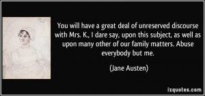 You will have a great deal of unreserved discourse with Mrs. K., I ...