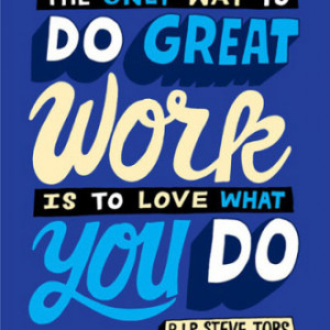 The only way to do great work is to love what you do. – Steve Jobs