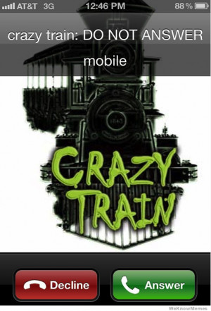 My phone when the ex girlfriend calls -Crazy train do not answer