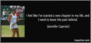 ... in my life, and I need to leave the past behind. - Jennifer Capriati