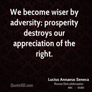 We become wiser by adversity; prosperity destroys our appreciation of ...