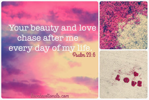 Your beauty and love chase after me every day of my life. Psalm 23:6a ...