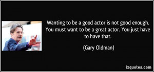 actor is not good enough. You must want to be a great actor. You just ...