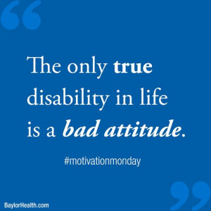 The only disability in life is a bad attitude.
