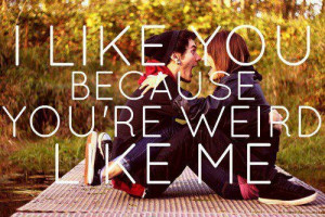 like you because you're weird like me ;)