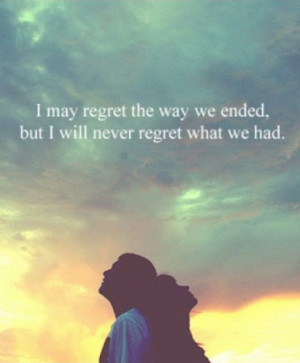 may regret the way we ended, but I will never regret what we had.