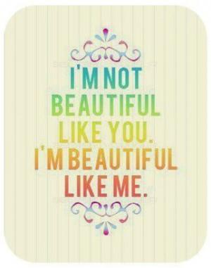 not beautiful like you, I'm beautiful like me