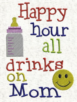 Embroidery Sayings and Phrases - Happy hours all drinks are on Mom