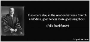 ... Church and State, good fences make good neighbors. - Felix Frankfurter