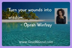 Turn your wounds into wisdom. — Oprah Winfrey