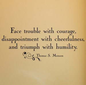 Face trouble with courage, disappointment with cheerfulness...Monson ...