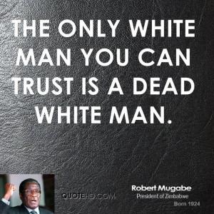 robert-mugabe-robert-mugabe-the-only-white-man-you-can-trust-is-a.jpg