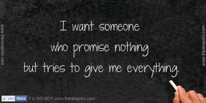 want someone who promise nothing but tries to give me everything.