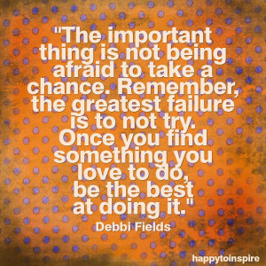 The important thing is not being afraid to take a chance. Remember ...